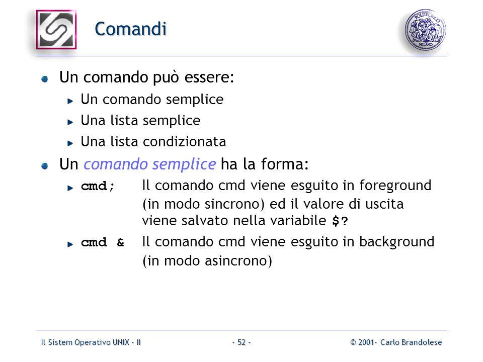 Il Sistem Operativo UNIX - II© 2001- Carlo Brandolese- 52 - Comandi Un comando può essere: Un comando semplice Una lista semplice Una lista condizionata Un comando semplice ha la forma: cmd; Il comando cmd viene esguito in foreground (in modo sincrono) ed il valore di uscita viene salvato nella variabile $.