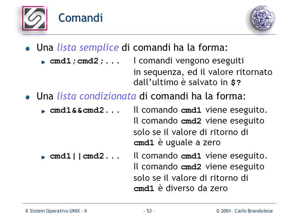 Il Sistem Operativo UNIX - II© 2001- Carlo Brandolese- 53 - Comandi Una lista semplice di comandi ha la forma: cmd1;cmd2;...