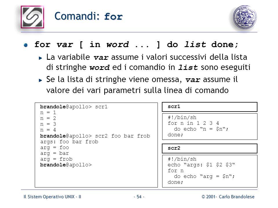 Il Sistem Operativo UNIX - II© 2001- Carlo Brandolese- 54 - Comandi: for for var [ in word... ] do list done; La variabile var assume i valori success