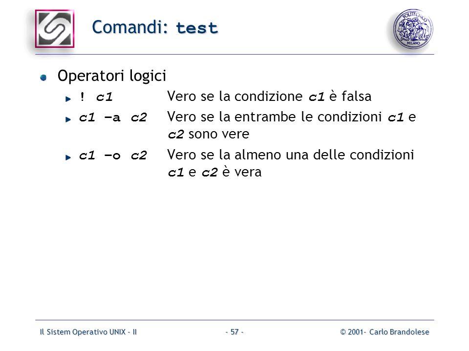 Il Sistem Operativo UNIX - II© 2001- Carlo Brandolese- 57 - Comandi: test Operatori logici ! c1 Vero se la condizione c1 è falsa c1 –a c2 Vero se la e