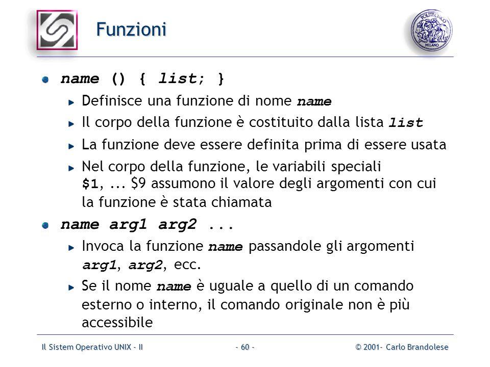 Il Sistem Operativo UNIX - II© 2001- Carlo Brandolese- 60 - Funzioni name () { list; } Definisce una funzione di nome name Il corpo della funzione è costituito dalla lista list La funzione deve essere definita prima di essere usata Nel corpo della funzione, le variabili speciali $1,...