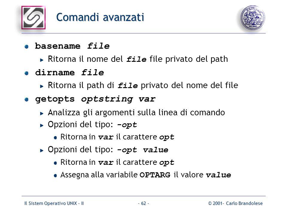 Il Sistem Operativo UNIX - II© 2001- Carlo Brandolese- 62 - Comandi avanzati basename file Ritorna il nome del file file privato del path dirname file Ritorna il path di file privato del nome del file getopts optstring var Analizza gli argomenti sulla linea di comando Opzioni del tipo: -opt Ritorna in var il carattere opt Opzioni del tipo: -opt value Ritorna in var il carattere opt Assegna alla variabile OPTARG il valore value