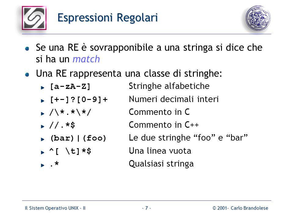 Il Sistem Operativo UNIX - II© 2001- Carlo Brandolese- 7 - Espressioni Regolari Se una RE è sovrapponibile a una stringa si dice che si ha un match Una RE rappresenta una classe di stringhe: [a-zA-Z] Stringhe alfabetiche [+-] [0-9]+ Numeri decimali interi /\*.*\*/ Commento in C //.*$ Commento in C++ (bar)|(foo) Le due stringhe foo e bar ^[ \t]*$ Una linea vuota.* Qualsiasi stringa