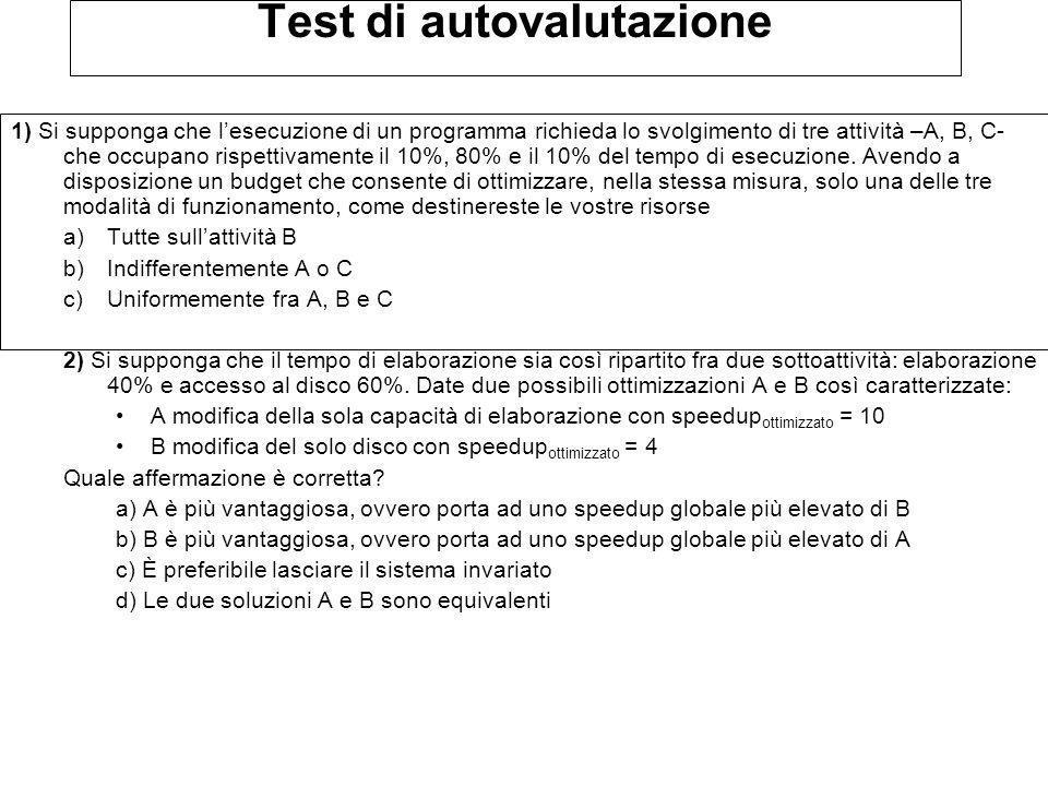 Test di autovalutazione 1) Si supponga che lesecuzione di un programma richieda lo svolgimento di tre attività –A, B, C- che occupano rispettivamente il 10%, 80% e il 10% del tempo di esecuzione.