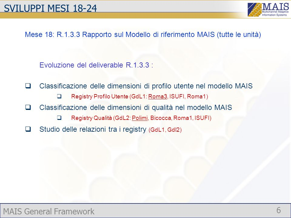 MAIS General Framework 6 SVILUPPI MESI 18-24 Mese 18: R.1.3.3 Rapporto sul Modello di riferimento MAIS (tutte le unità) Evoluzione del deliverable R.1.3.3 : Classificazione delle dimensioni di profilo utente nel modello MAIS Registry Profilo Utente (GdL1: Roma3, ISUFI, Roma1) Classificazione delle dimensioni di qualità nel modello MAIS Registry Qualità (GdL2: Polimi, Bicocca, Roma1, ISUFI) Studio delle relazioni tra i registry (GdL1, Gdl2)