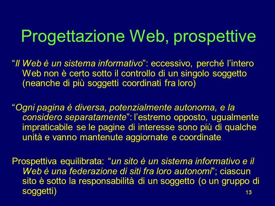 13 Progettazione Web, prospettive Il Web è un sistema informativo: eccessivo, perché lintero Web non è certo sotto il controllo di un singolo soggetto (neanche di più soggetti coordinati fra loro) Ogni pagina è diversa, potenzialmente autonoma, e la considero separatamente: lestremo opposto, ugualmente impraticabile se le pagine di interesse sono più di qualche unità e vanno mantenute aggiornate e coordinate Prospettiva equilibrata: un sito è un sistema informativo e il Web è una federazione di siti fra loro autonomi; ciascun sito è sotto la responsabilità di un soggetto (o un gruppo di soggetti)