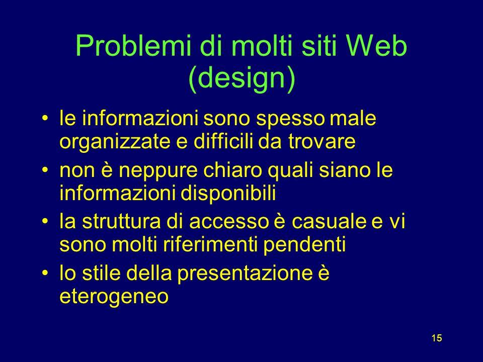 15 Problemi di molti siti Web (design) le informazioni sono spesso male organizzate e difficili da trovare non è neppure chiaro quali siano le informazioni disponibili la struttura di accesso è casuale e vi sono molti riferimenti pendenti lo stile della presentazione è eterogeneo
