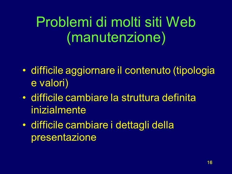 16 Problemi di molti siti Web (manutenzione) difficile aggiornare il contenuto (tipologia e valori) difficile cambiare la struttura definita inizialmente difficile cambiare i dettagli della presentazione