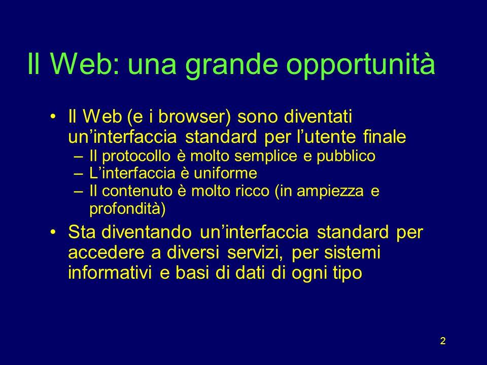2 Il Web: una grande opportunità Il Web (e i browser) sono diventati uninterfaccia standard per lutente finale –Il protocollo è molto semplice e pubblico –Linterfaccia è uniforme –Il contenuto è molto ricco (in ampiezza e profondità) Sta diventando uninterfaccia standard per accedere a diversi servizi, per sistemi informativi e basi di dati di ogni tipo