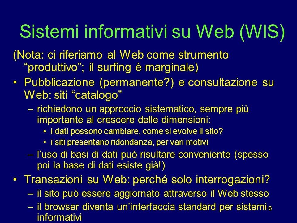 6 Sistemi informativi su Web (WIS) (Nota: ci riferiamo al Web come strumento produttivo; il surfing è marginale) Pubblicazione (permanente?) e consultazione su Web: siti catalogo –richiedono un approccio sistematico, sempre più importante al crescere delle dimensioni: i dati possono cambiare, come si evolve il sito.