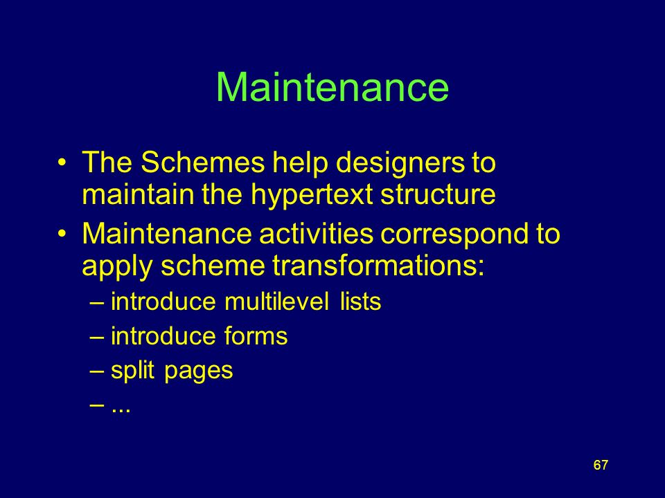 67 Maintenance The Schemes help designers to maintain the hypertext structure Maintenance activities correspond to apply scheme transformations: –introduce multilevel lists –introduce forms –split pages –...