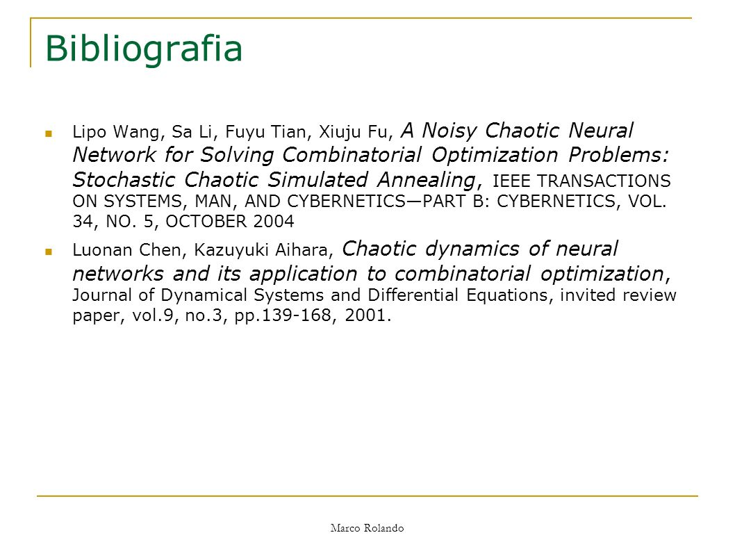 Marco Rolando Bibliografia Lipo Wang, Sa Li, Fuyu Tian, Xiuju Fu, A Noisy Chaotic Neural Network for Solving Combinatorial Optimization Problems: Stochastic Chaotic Simulated Annealing, IEEE TRANSACTIONS ON SYSTEMS, MAN, AND CYBERNETICSPART B: CYBERNETICS, VOL.
