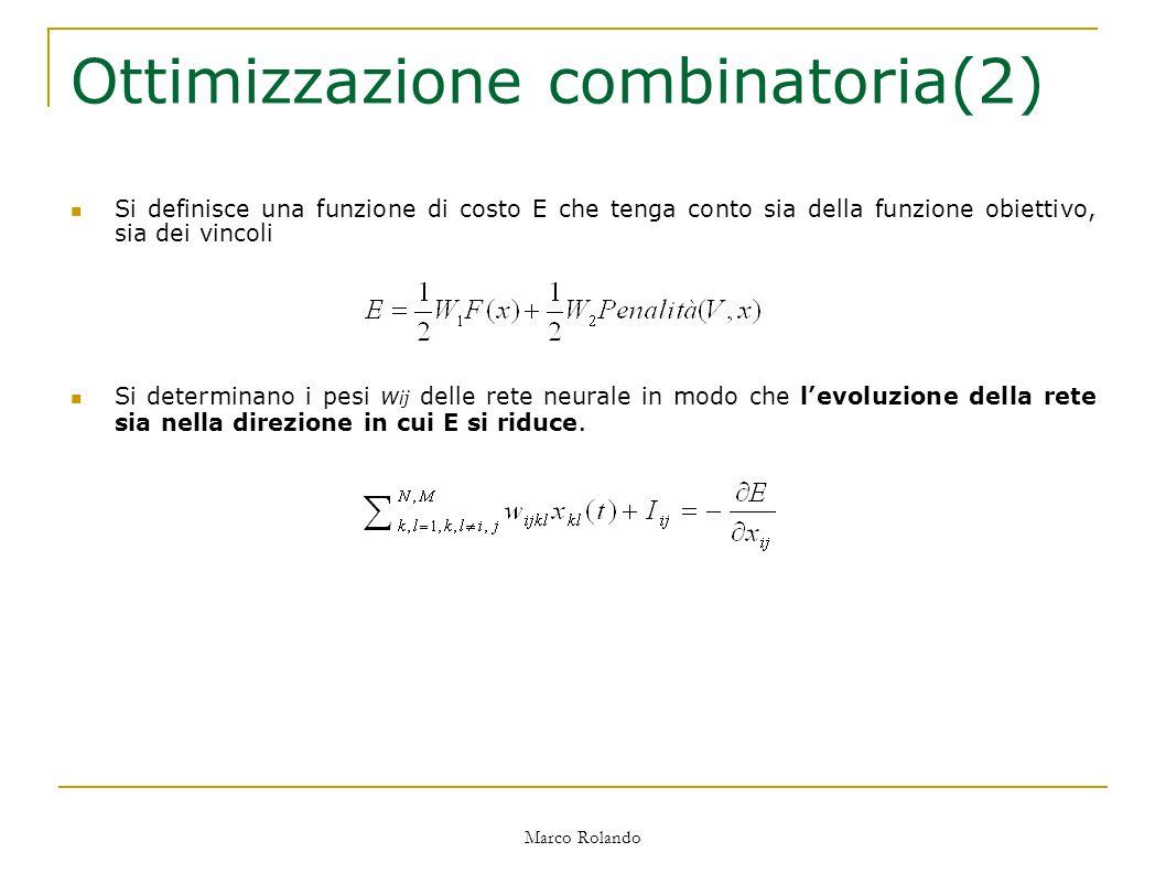Marco Rolando Ottimizzazione combinatoria(2) Si definisce una funzione di costo E che tenga conto sia della funzione obiettivo, sia dei vincoli Si determinano i pesi w ij delle rete neurale in modo che levoluzione della rete sia nella direzione in cui E si riduce.