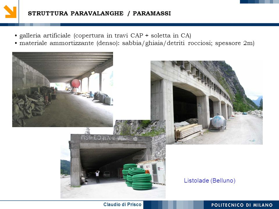 Claudio di Prisco galleria artificiale (copertura in travi CAP + soletta in CA) materiale ammortizzante (denso): sabbia/ghiaia/detriti rocciosi; spessore 2m) STRUTTURA PARAVALANGHE / PARAMASSI Listolade (Belluno)