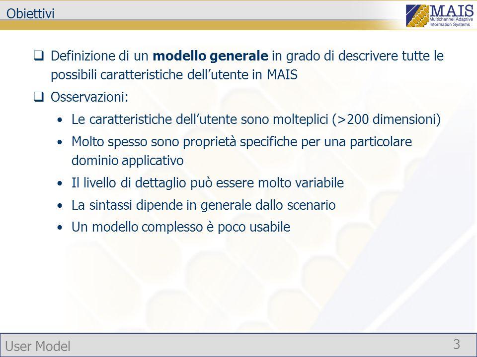 User Model 3 Obiettivi Definizione di un modello generale in grado di descrivere tutte le possibili caratteristiche dellutente in MAIS Osservazioni: Le caratteristiche dellutente sono molteplici (>200 dimensioni) Molto spesso sono proprietà specifiche per una particolare dominio applicativo Il livello di dettaglio può essere molto variabile La sintassi dipende in generale dallo scenario Un modello complesso è poco usabile