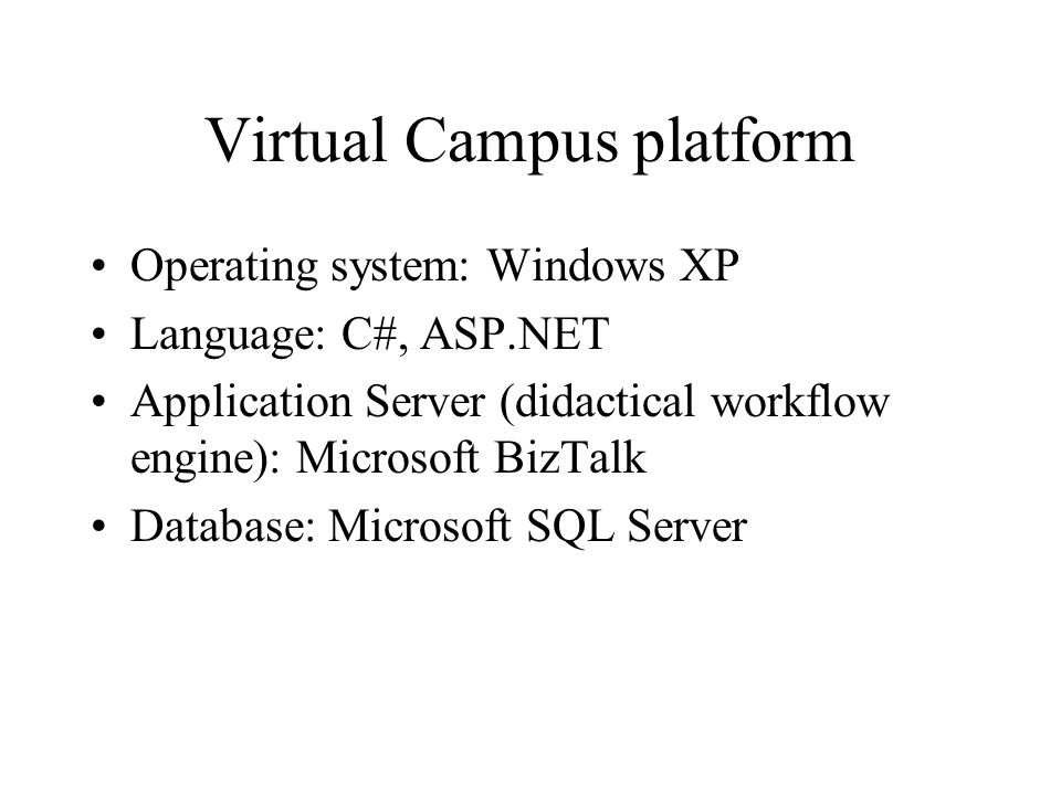 Virtual Campus platform Operating system: Windows XP Language: C#, ASP.NET Application Server (didactical workflow engine): Microsoft BizTalk Database