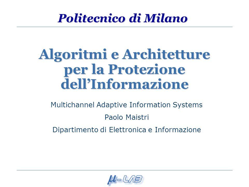 Politecnico di Milano Algoritmi e Architetture per la Protezione dellInformazione Multichannel Adaptive Information Systems Paolo Maistri Dipartimento di Elettronica e Informazione
