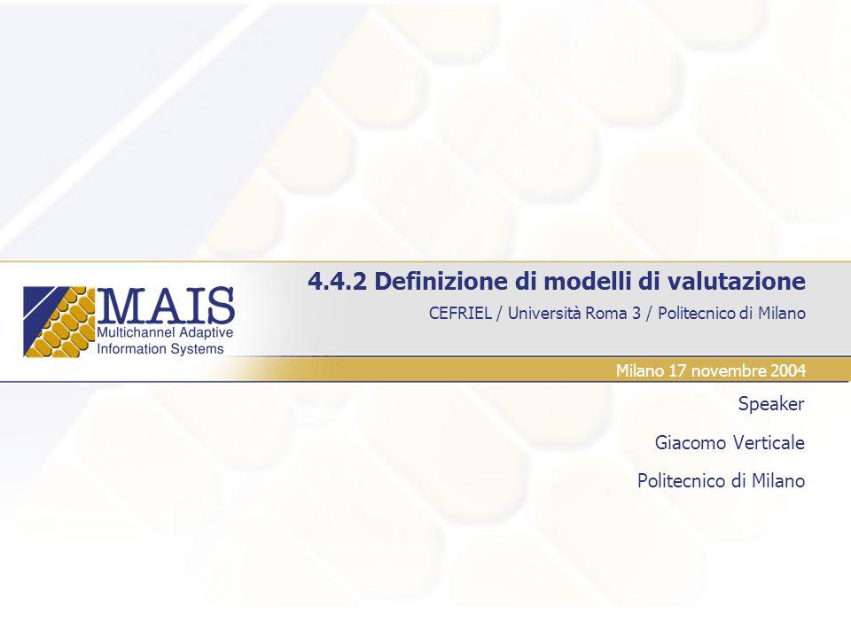 CEFRIEL / Università Roma 3 / Politecnico di Milano 4.4.2 Definizione di modelli di valutazione Speaker Giacomo Verticale Politecnico di Milano Milano 17 novembre 2004
