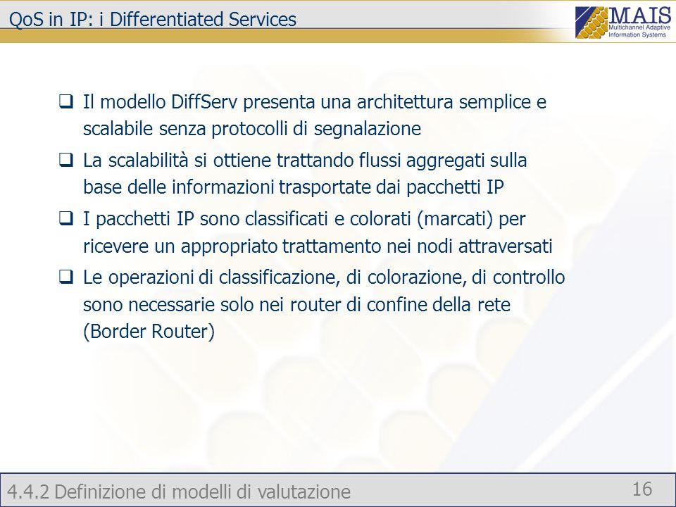 4.4.2 Definizione di modelli di valutazione 16 QoS in IP: i Differentiated Services Il modello DiffServ presenta una architettura semplice e scalabile senza protocolli di segnalazione La scalabilità si ottiene trattando flussi aggregati sulla base delle informazioni trasportate dai pacchetti IP I pacchetti IP sono classificati e colorati (marcati) per ricevere un appropriato trattamento nei nodi attraversati Le operazioni di classificazione, di colorazione, di controllo sono necessarie solo nei router di confine della rete (Border Router)