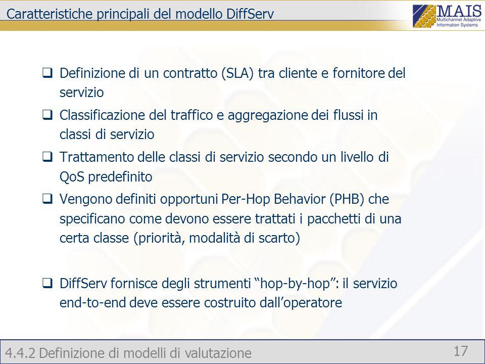 4.4.2 Definizione di modelli di valutazione 17 Caratteristiche principali del modello DiffServ Definizione di un contratto (SLA) tra cliente e fornitore del servizio Classificazione del traffico e aggregazione dei flussi in classi di servizio Trattamento delle classi di servizio secondo un livello di QoS predefinito Vengono definiti opportuni Per-Hop Behavior (PHB) che specificano come devono essere trattati i pacchetti di una certa classe (priorità, modalità di scarto) DiffServ fornisce degli strumenti hop-by-hop: il servizio end-to-end deve essere costruito dalloperatore