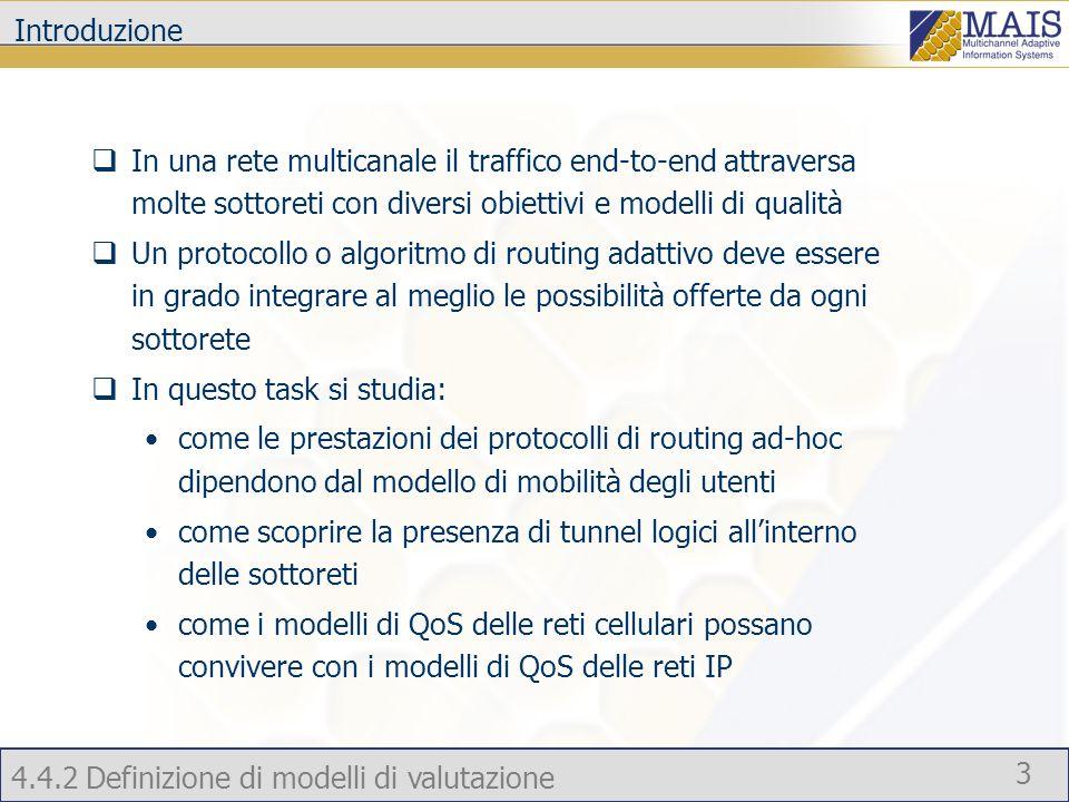 4.4.2 Definizione di modelli di valutazione 3 Introduzione In una rete multicanale il traffico end-to-end attraversa molte sottoreti con diversi obiettivi e modelli di qualità Un protocollo o algoritmo di routing adattivo deve essere in grado integrare al meglio le possibilità offerte da ogni sottorete In questo task si studia: come le prestazioni dei protocolli di routing ad-hoc dipendono dal modello di mobilità degli utenti come scoprire la presenza di tunnel logici allinterno delle sottoreti come i modelli di QoS delle reti cellulari possano convivere con i modelli di QoS delle reti IP