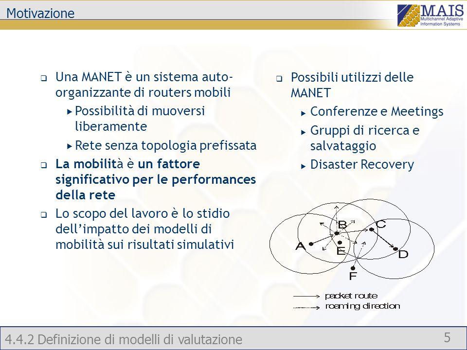 4.4.2 Definizione di modelli di valutazione 5 Una MANET è un sistema auto- organizzante di routers mobili Possibilità di muoversi liberamente Rete senza topologia prefissata La mobilità è un fattore significativo per le performances della rete Lo scopo del lavoro è lo stidio dellimpatto dei modelli di mobilità sui risultati simulativi Possibili utilizzi delle MANET Conferenze e Meetings Gruppi di ricerca e salvataggio Disaster Recovery Motivazione