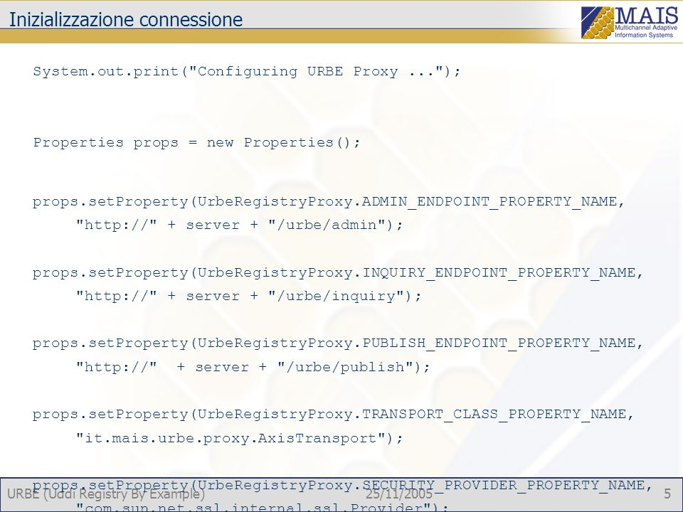 URBE (Uddi Registry By Example)25/11/2005 5 Inizializzazione connessione System.out.print( Configuring URBE Proxy... ); Properties props = new Properties(); props.setProperty(UrbeRegistryProxy.ADMIN_ENDPOINT_PROPERTY_NAME, http:// + server + /urbe/admin ); props.setProperty(UrbeRegistryProxy.INQUIRY_ENDPOINT_PROPERTY_NAME, http:// + server + /urbe/inquiry ); props.setProperty(UrbeRegistryProxy.PUBLISH_ENDPOINT_PROPERTY_NAME, http:// + server + /urbe/publish ); props.setProperty(UrbeRegistryProxy.TRANSPORT_CLASS_PROPERTY_NAME, it.mais.urbe.proxy.AxisTransport ); props.setProperty(UrbeRegistryProxy.SECURITY_PROVIDER_PROPERTY_NAME, com.sun.net.ssl.internal.ssl.Provider ); props.setProperty(UrbeRegistryProxy.PROTOCOL_HANDLER_PROPERTY_NAME, com.sun.net.ssl.internal.www.protocol ); registry = new UrbeRegistryProxy(props); System.out.println( Done. );