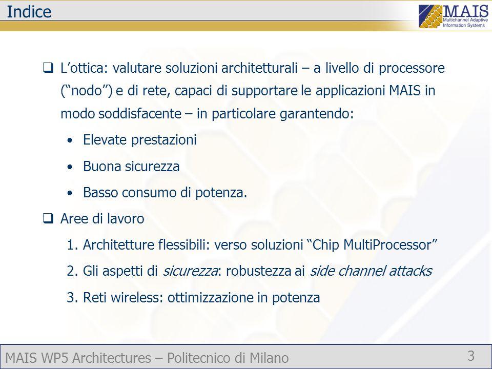 MAIS WP5 Architectures – Politecnico di Milano 4 Architetture flessibili Lo scopo: prestazioni sempre più elevate con consumo di potenza accettabile Linee di soluzione possibili: evolutiva e innovativa Il lavoro degli anni precedenti: prevalentemente secondo la linea evolutiva (LXMT) si era predisposto lambiente di sviluppo per architetture innovative Chip MultiProcessor (CMP) Attività 2005: focalizzata prevalentemente sulla soluzione innovativa