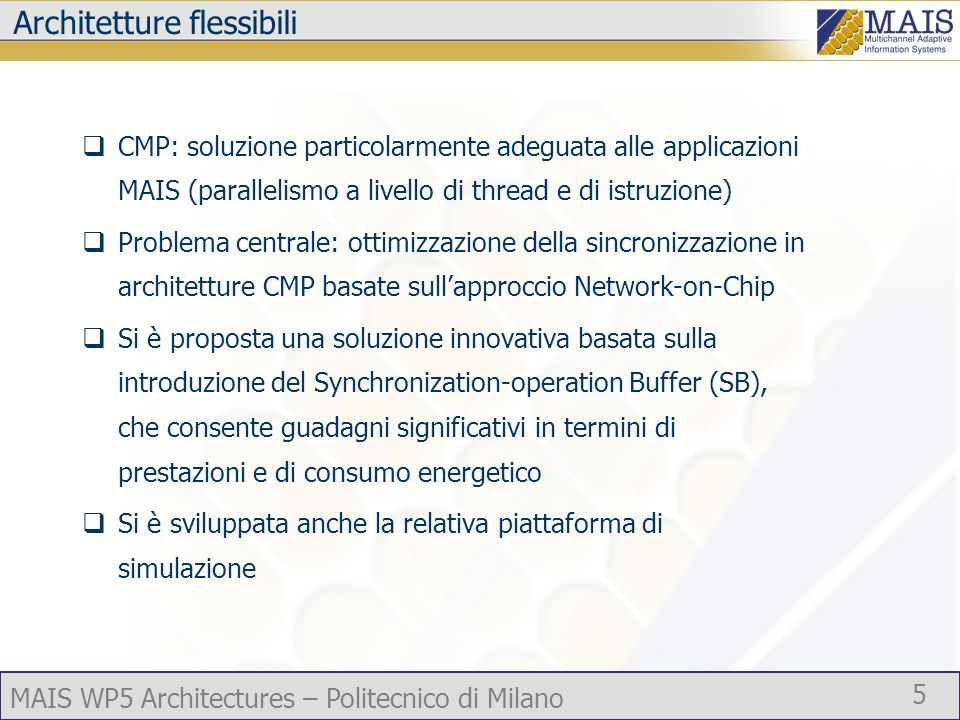 MAIS WP5 Architectures – Politecnico di Milano 5 Architetture flessibili CMP: soluzione particolarmente adeguata alle applicazioni MAIS (parallelismo a livello di thread e di istruzione) Problema centrale: ottimizzazione della sincronizzazione in architetture CMP basate sullapproccio Network-on-Chip Si è proposta una soluzione innovativa basata sulla introduzione del Synchronization-operation Buffer (SB), che consente guadagni significativi in termini di prestazioni e di consumo energetico Si è sviluppata anche la relativa piattaforma di simulazione