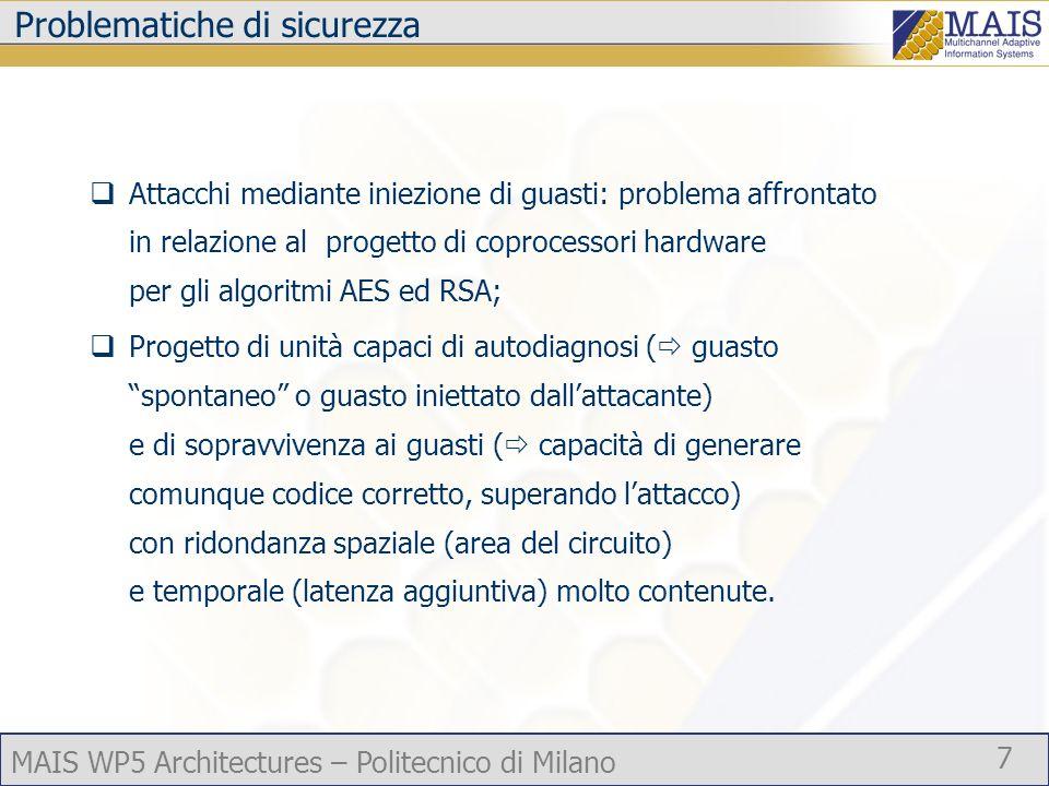 MAIS WP5 Architectures – Politecnico di Milano 7 Problematiche di sicurezza Attacchi mediante iniezione di guasti: problema affrontato in relazione al progetto di coprocessori hardware per gli algoritmi AES ed RSA; Progetto di unità capaci di autodiagnosi ( guasto spontaneo o guasto iniettato dallattacante) e di sopravvivenza ai guasti ( capacità di generare comunque codice corretto, superando lattacco) con ridondanza spaziale (area del circuito) e temporale (latenza aggiuntiva) molto contenute.