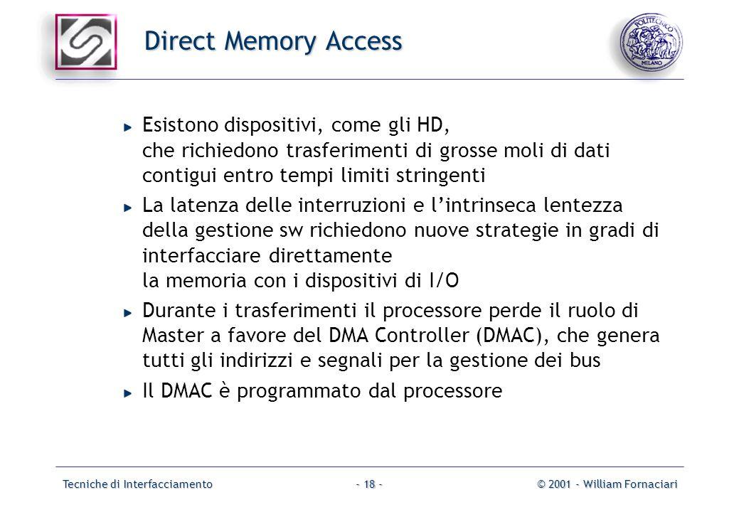 Tecniche di Interfacciamento© 2001 - William Fornaciari- 18 - Direct Memory Access Esistono dispositivi, come gli HD, che richiedono trasferimenti di grosse moli di dati contigui entro tempi limiti stringenti La latenza delle interruzioni e lintrinseca lentezza della gestione sw richiedono nuove strategie in gradi di interfacciare direttamente la memoria con i dispositivi di I/O Durante i trasferimenti il processore perde il ruolo di Master a favore del DMA Controller (DMAC), che genera tutti gli indirizzi e segnali per la gestione dei bus Il DMAC è programmato dal processore
