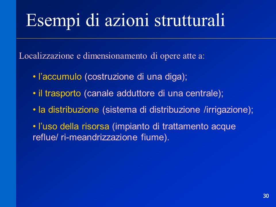 30 Esempi di azioni strutturali Localizzazione e dimensionamento di opere atte a: laccumulo (costruzione di una diga); il trasporto (canale adduttore