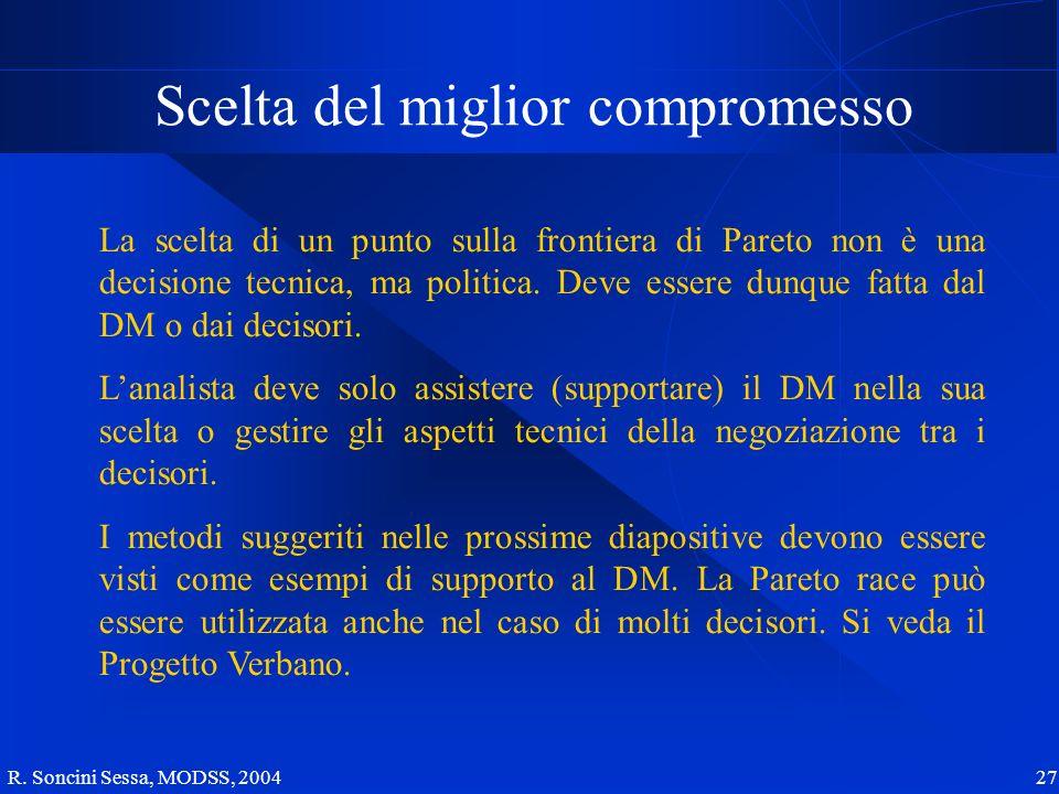 R. Soncini Sessa, MODSS, 2004 27 Scelta del miglior compromesso La scelta di un punto sulla frontiera di Pareto non è una decisione tecnica, ma politi