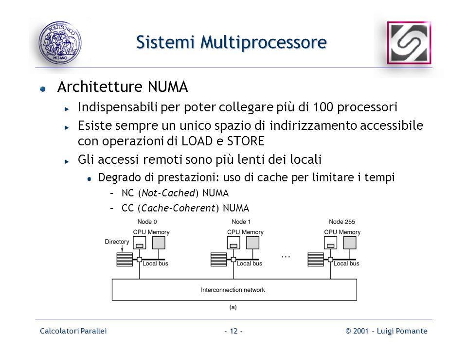 Calcolatori Parallei© 2001 - Luigi Pomante- 12 - Sistemi Multiprocessore Architetture NUMA Indispensabili per poter collegare più di 100 processori Esiste sempre un unico spazio di indirizzamento accessibile con operazioni di LOAD e STORE Gli accessi remoti sono più lenti dei locali Degrado di prestazioni: uso di cache per limitare i tempi –NC (Not-Cached) NUMA –CC (Cache-Coherent) NUMA