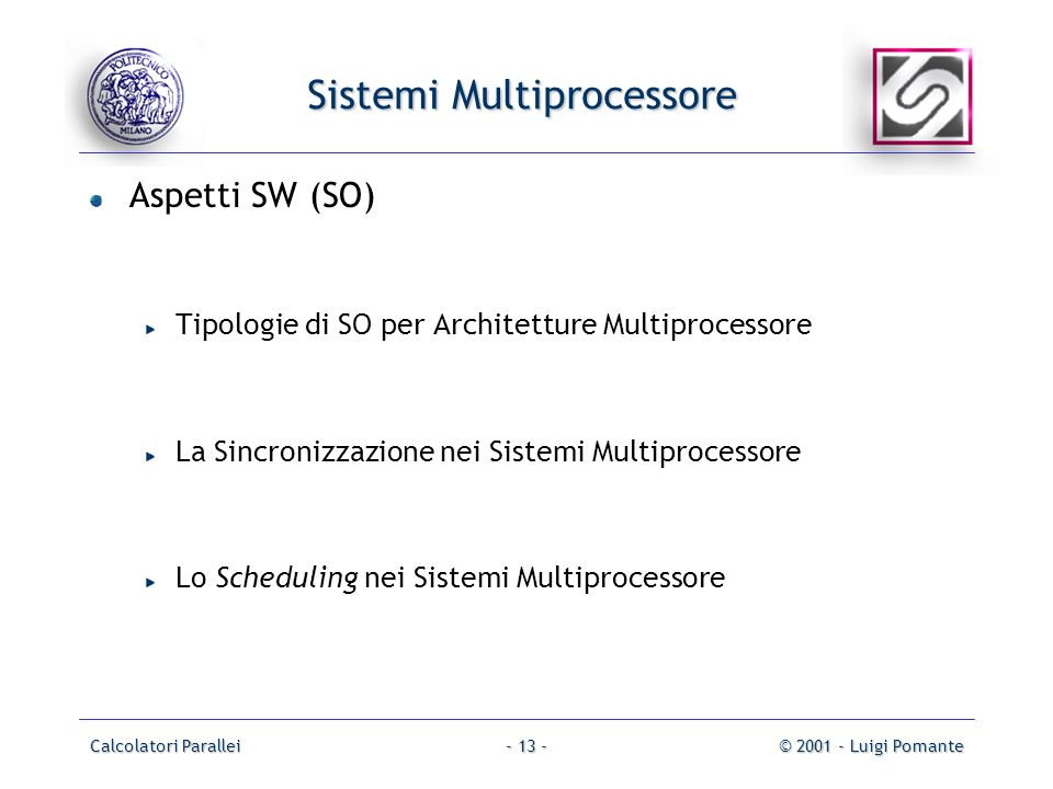 Calcolatori Parallei© 2001 - Luigi Pomante- 13 - Sistemi Multiprocessore Aspetti SW (SO) Tipologie di SO per Architetture Multiprocessore La Sincronizzazione nei Sistemi Multiprocessore Lo Scheduling nei Sistemi Multiprocessore