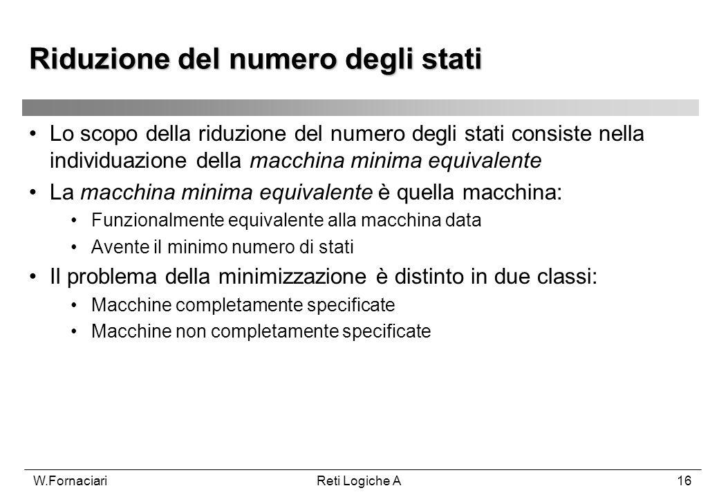 W.FornaciariReti Logiche A16 Lo scopo della riduzione del numero degli stati consiste nella individuazione della macchina minima equivalente La macchi