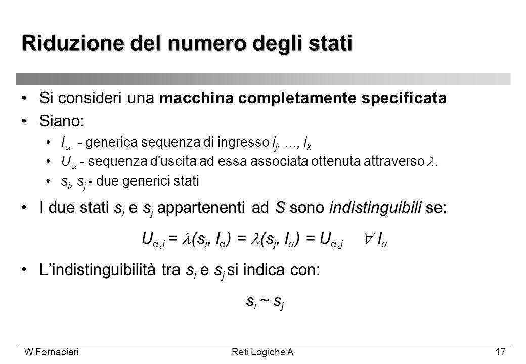 W.FornaciariReti Logiche A17 Riduzione del numero degli stati Si consideri una macchina completamente specificata Siano: I - generica sequenza di ingr