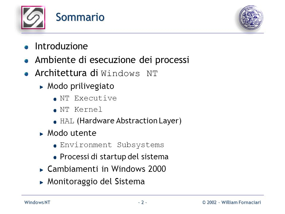 Windows NT© 2002 - William Fornaciari- 2 - Sommario Introduzione Ambiente di esecuzione dei processi Architettura di Windows NT Modo prilivegiato NT Executive NT Kernel HAL (Hardware Abstraction Layer) Modo utente Environment Subsystems Processi di startup del sistema Cambiamenti in Windows 2000 Monitoraggio del Sistema
