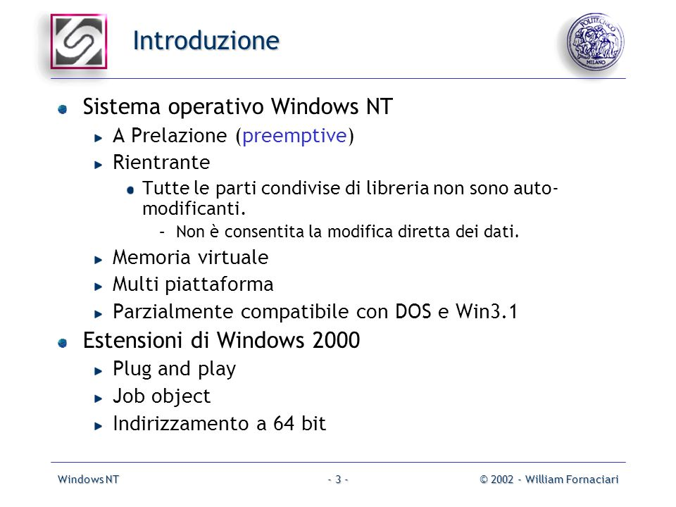 Windows NT© 2002 - William Fornaciari- 3 - Introduzione Sistema operativo Windows NT A Prelazione (preemptive) Rientrante Tutte le parti condivise di