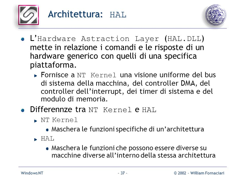 Windows NT© 2002 - William Fornaciari- 37 - Architettura: HAL L Hardware Astraction Layer ( HAL.DLL ) mette in relazione i comandi e le risposte di un