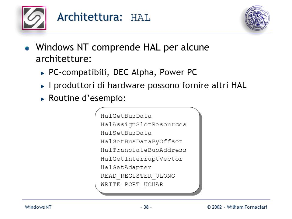 Windows NT© 2002 - William Fornaciari- 38 - Architettura: HAL Windows NT comprende HAL per alcune architetture: PC-compatibili, DEC Alpha, Power PC I produttori di hardware possono fornire altri HAL Routine desempio: HalGetBusData HalAssignSlotResources HalSetBusData HalSetBusDataByOffset HalTranslateBusAddress HalGetInterruptVector HalGetAdapter READ_REGISTER_ULONG WRITE_PORT_UCHAR HalGetBusData HalAssignSlotResources HalSetBusData HalSetBusDataByOffset HalTranslateBusAddress HalGetInterruptVector HalGetAdapter READ_REGISTER_ULONG WRITE_PORT_UCHAR