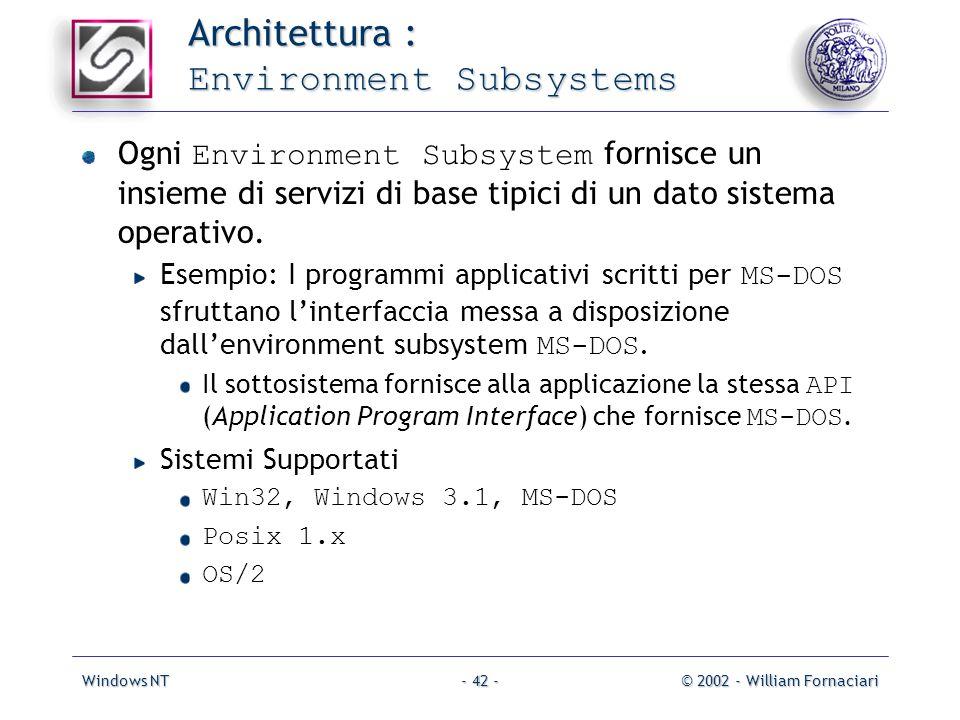 Windows NT© 2002 - William Fornaciari- 42 - Architettura : Environment Subsystems Ogni Environment Subsystem fornisce un insieme di servizi di base tipici di un dato sistema operativo.