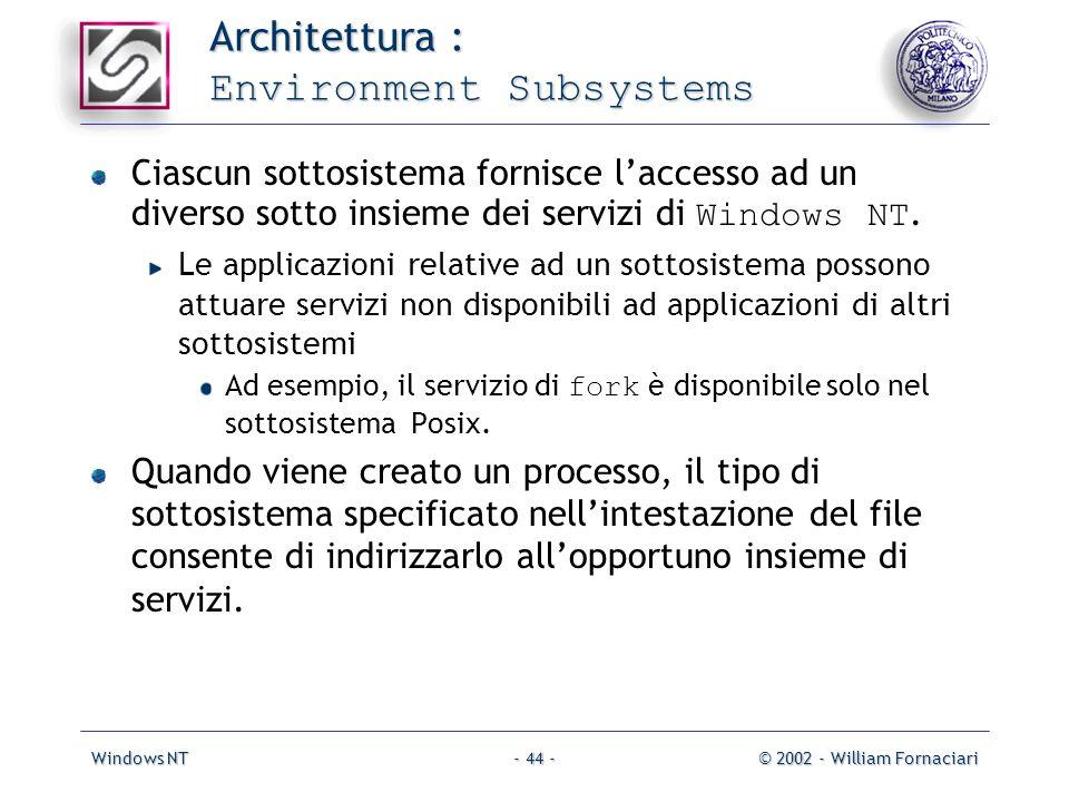 Windows NT© 2002 - William Fornaciari- 44 - Architettura : Environment Subsystems Ciascun sottosistema fornisce laccesso ad un diverso sotto insieme dei servizi di Windows NT.