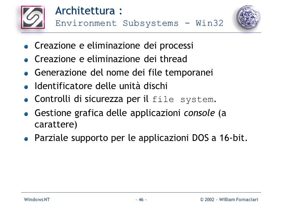 Windows NT© 2002 - William Fornaciari- 46 - Architettura : Environment Subsystems - Win32 Creazione e eliminazione dei processi Creazione e eliminazione dei thread Generazione del nome dei file temporanei Identificatore delle unità dischi Controlli di sicurezza per il file system.