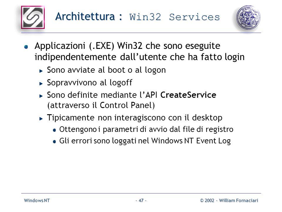 Windows NT© 2002 - William Fornaciari- 47 - Architettura : Win32 Services Applicazioni (.EXE) Win32 che sono eseguite indipendentemente dallutente che ha fatto login Sono avviate al boot o al logon Sopravvivono al logoff Sono definite mediante lAPI CreateService (attraverso il Control Panel) Tipicamente non interagiscono con il desktop Ottengono i parametri di avvio dal file di registro Gli errori sono loggati nel Windows NT Event Log