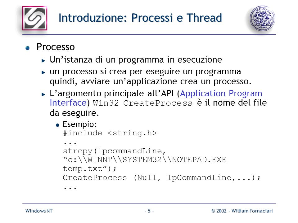 Windows NT© 2002 - William Fornaciari- 5 - Introduzione: Processi e Thread Processo Unistanza di un programma in esecuzione un processo si crea per eseguire un programma quindi, avviare unapplicazione crea un processo.