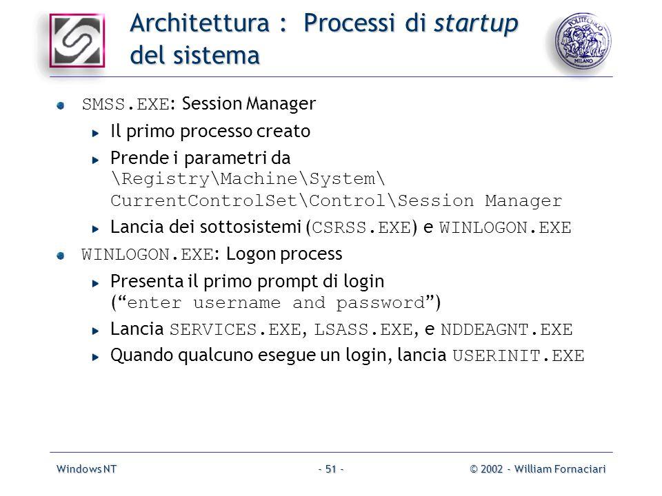 Windows NT© 2002 - William Fornaciari- 51 - Architettura : Processi di startup del sistema SMSS.EXE : Session Manager Il primo processo creato Prende i parametri da \Registry\Machine\System\ CurrentControlSet\Control\Session Manager Lancia dei sottosistemi ( CSRSS.EXE ) e WINLOGON.EXE WINLOGON.EXE : Logon process Presenta il primo prompt di login ( enter username and password ) Lancia SERVICES.EXE, LSASS.EXE, e NDDEAGNT.EXE Quando qualcuno esegue un login, lancia USERINIT.EXE