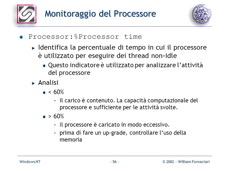 Windows NT© 2002 - William Fornaciari- 56 - Monitoraggio del Processore Processor:%Processor time Identifica la percentuale di tempo in cui il process