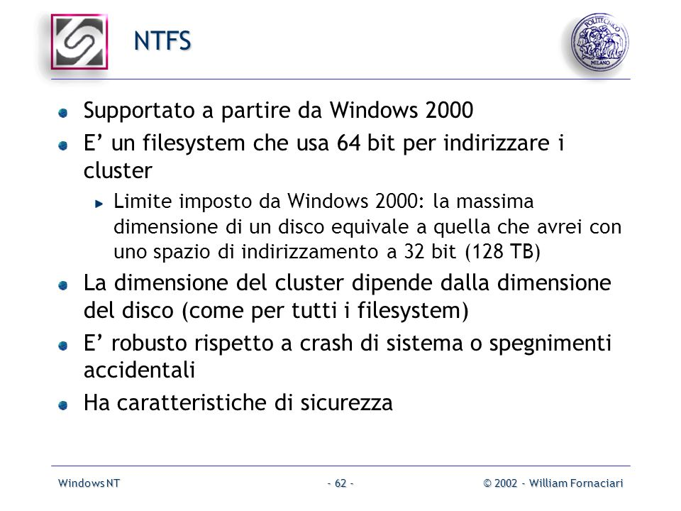 Windows NT© 2002 - William Fornaciari- 62 - NTFS Supportato a partire da Windows 2000 E un filesystem che usa 64 bit per indirizzare i cluster Limite imposto da Windows 2000: la massima dimensione di un disco equivale a quella che avrei con uno spazio di indirizzamento a 32 bit (128 TB) La dimensione del cluster dipende dalla dimensione del disco (come per tutti i filesystem) E robusto rispetto a crash di sistema o spegnimenti accidentali Ha caratteristiche di sicurezza