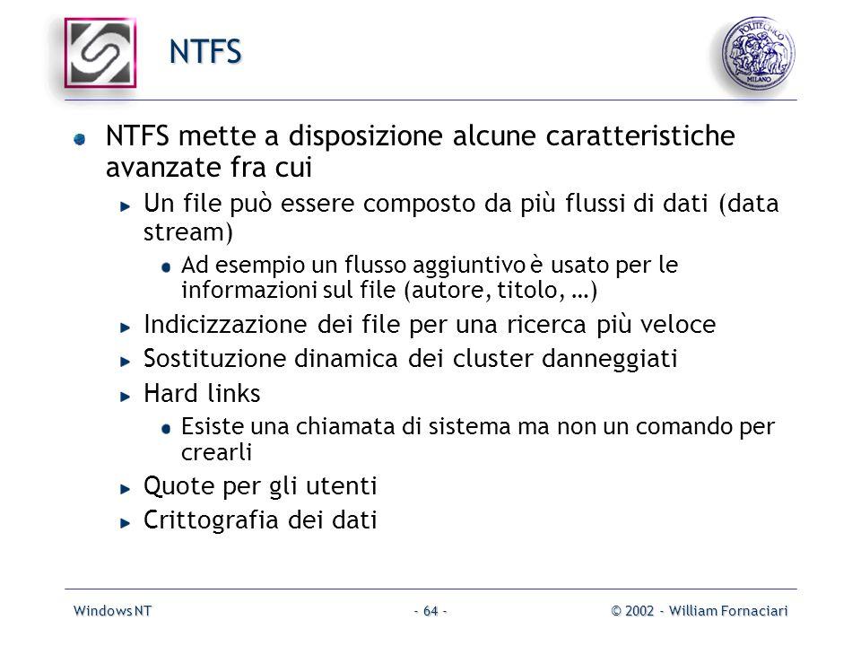 Windows NT© 2002 - William Fornaciari- 64 - NTFS NTFS mette a disposizione alcune caratteristiche avanzate fra cui Un file può essere composto da più flussi di dati (data stream) Ad esempio un flusso aggiuntivo è usato per le informazioni sul file (autore, titolo, …) Indicizzazione dei file per una ricerca più veloce Sostituzione dinamica dei cluster danneggiati Hard links Esiste una chiamata di sistema ma non un comando per crearli Quote per gli utenti Crittografia dei dati